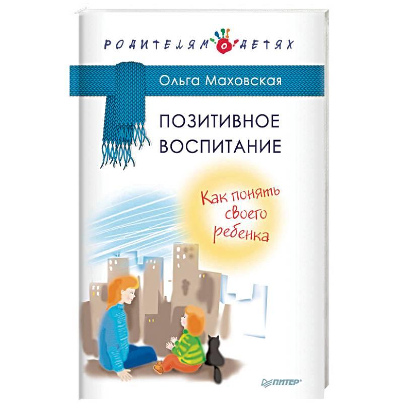 «Позитивное воспитание. Как понять своего ребёнка», Ольга Маховская